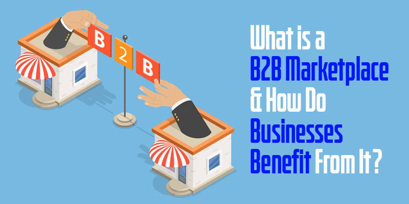 What is a B2B Marketplace and How Do Businesses Benefit From It